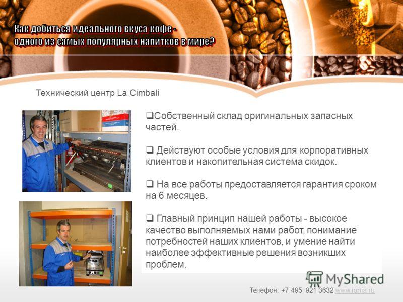 Технический центр La Cimbali Телефон: +7 495 921 3632 www.ionia.ruwww.ionia.ru Собственный склад оригинальных запасных частей. Действуют особые условия для корпоративных клиентов и накопительная система скидок. На все работы предоставляется гарантия