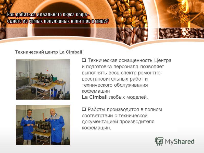 Технический центр La Cimbali Техническая оснащенность Центра и подготовка персонала позволяет выполнять весь спектр ремонтно- восстановительных работ и технического обслуживания кофемашин La Cimbali любых моделей. Работы производится в полном соответ