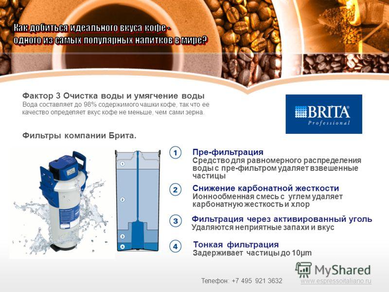 Фактор 3 Очистка воды и умягчение воды Вода составляет до 98% содержимого чашки кофе, так что ее качество определяет вкус кофе не меньше, чем сами зерна. Фильтры компании Брита. Пре-фильтрация Средство для равномерного распределения воды с пре-фильтр