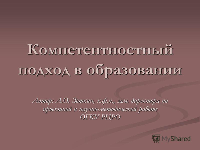 Компетентностный подход в образовании Автор: А.О. Зоткин, к.ф.н., зам. директора по проектной и научно-методической работе ОГКУ РЦРО