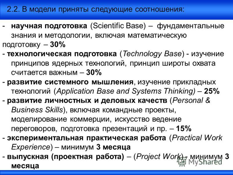 2.2. В модели приняты следующие соотношения: -научная подготовка (Scientific Base) – фундаментальные знания и методологии, включая математическую подготовку – 30% - технологическая подготовка (Technology Base) - изучение принципов ядерных технологий,