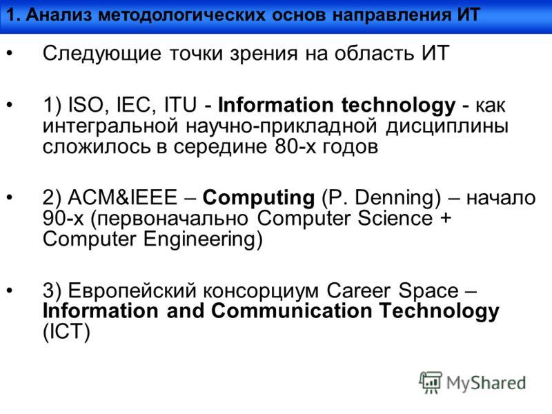Следующие точки зрения на область ИТ 1) ISO, IEC, ITU - Information technology - как интегральной научно-прикладной дисциплины сложилось в середине 80-х годов 2) ACM&IEEE – Computing (P. Denning) – начало 90-х (первоначально Computer Science + Comput