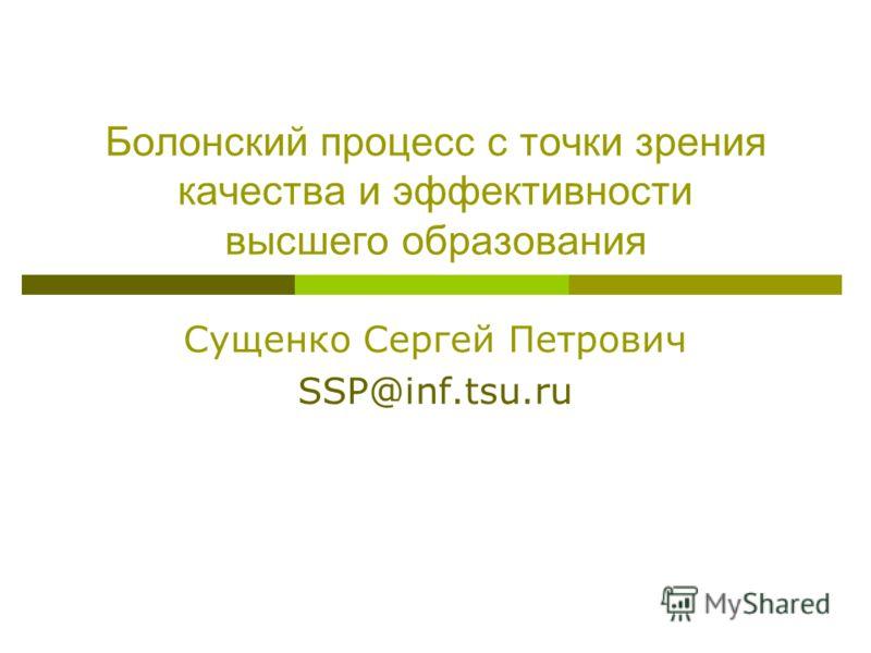 Болонский процесс с точки зрения качества и эффективности высшего образования Сущенко Сергей Петрович SSP@inf.tsu.ru