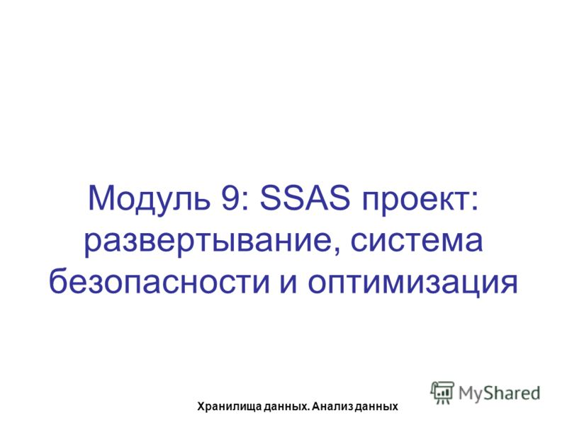 Хранилища данных. Анализ данных Модуль 9: SSAS проект: развертывание, система безопасности и оптимизация