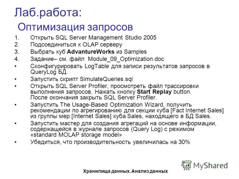 Хранилища данных. Анализ данных Лаб.работа: Оптимизация запросов 1.Открыть SQL Server Management Studio 2005 2.Подсоединиться к OLAP серверу 3.Выбрать куб AdvantureWorks из Samples 4.Задание– см. файл Module_09_Optimization.doc Сконфигурировать LogTa