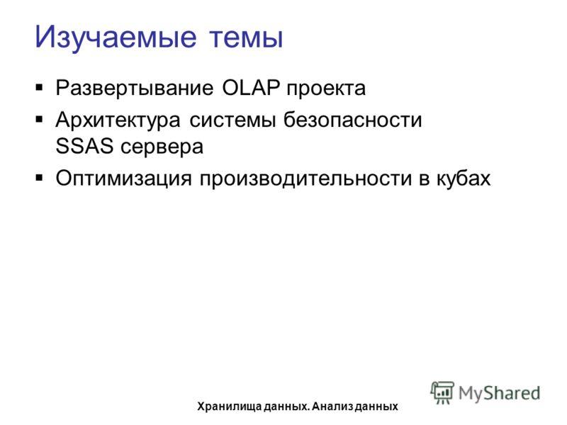 Хранилища данных. Анализ данных Изучаемые темы Развертывание OLAP проекта Архитектура системы безопасности SSAS сервера Оптимизация производительности в кубах