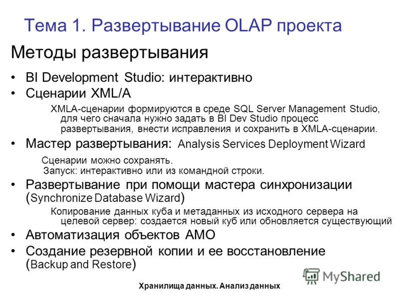 Хранилища данных. Анализ данных Тема 1. Развертывание OLAP проекта Методы развертывания BI Development Studio: интерактивно Сценарии XML/A XMLA-сценарии формируются в среде SQL Server Management Studio, для чего сначала нужно задать в BI Dev Studio п