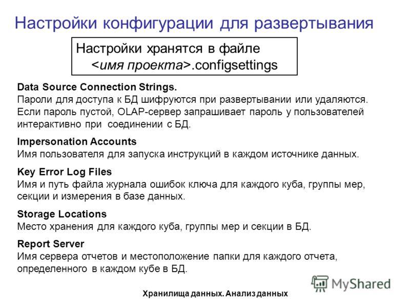 Хранилища данных. Анализ данных Настройки конфигурации для развертывания Настройки хранятся в файле.configsettings Data Source Connection Strings. Пароли для доступа к БД шифруются при развертывании или удаляются. Если пароль пустой, OLAP-сервер запр