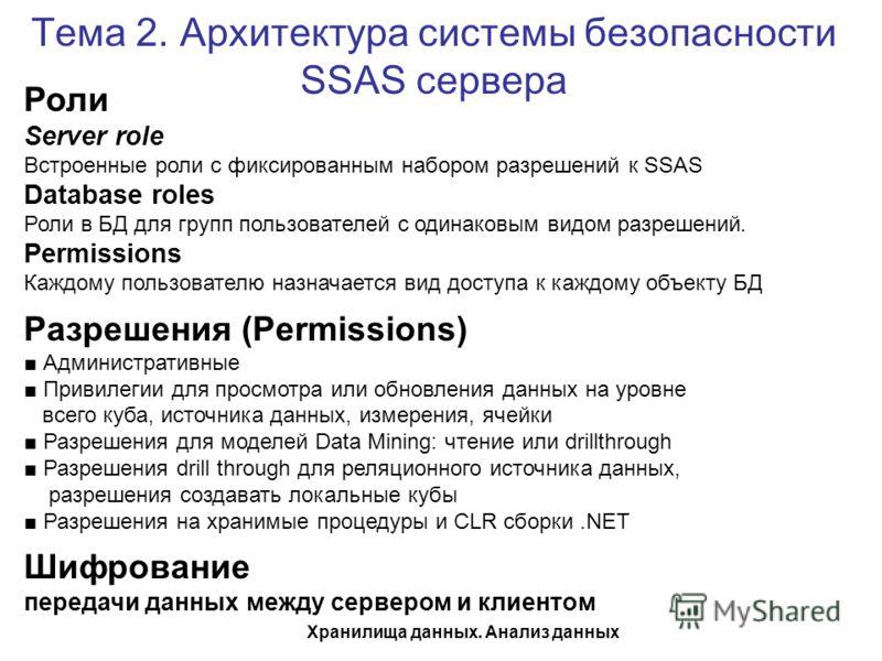 Хранилища данных. Анализ данных Тема 2. Архитектура системы безопасности SSAS сервера Роли Server role Встроенные роли с фиксированным набором разрешений к SSAS Database roles Роли в БД для групп пользователей с одинаковым видом разрешений. Permissio