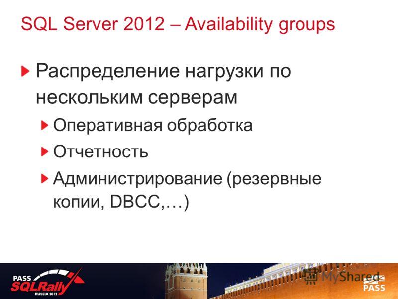 SQL Server 2012 – Availability groups Распределение нагрузки по нескольким серверам Оперативная обработка Отчетность Администрирование (резервные копии, DBCC,…)