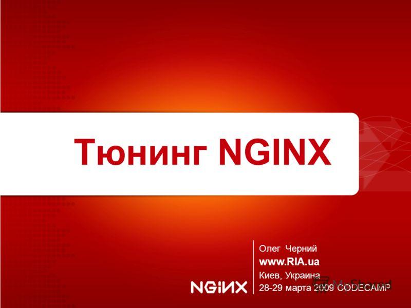 Тюнинг NGINX Олег Черний www.RIA.ua Киев, Украина 28-29 марта 2009 CODECAMP