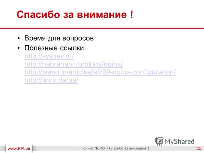 Спасибо за внимание ! Тюнинг NGINX / Спасибо за внимание ! 20 Время для вопросов Полезные ссылки: http://sysoev.ru/ http://habrahabr.ru/blogs/nginx/ http://webo.in/articles/all/09-nginx-configuration/ http://linux.ria.ua/ http://sysoev.ru/ http://hab
