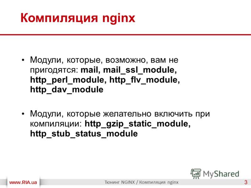 Компиляция nginx Тюнинг NGINX / Компиляция nginx 3 Модули, которые, возможно, вам не пригодятся: mail, mail_ssl_module, http_perl_module, http_flv_module, http_dav_module Модули, которые желательно включить при компиляции: http_gzip_static_module, ht