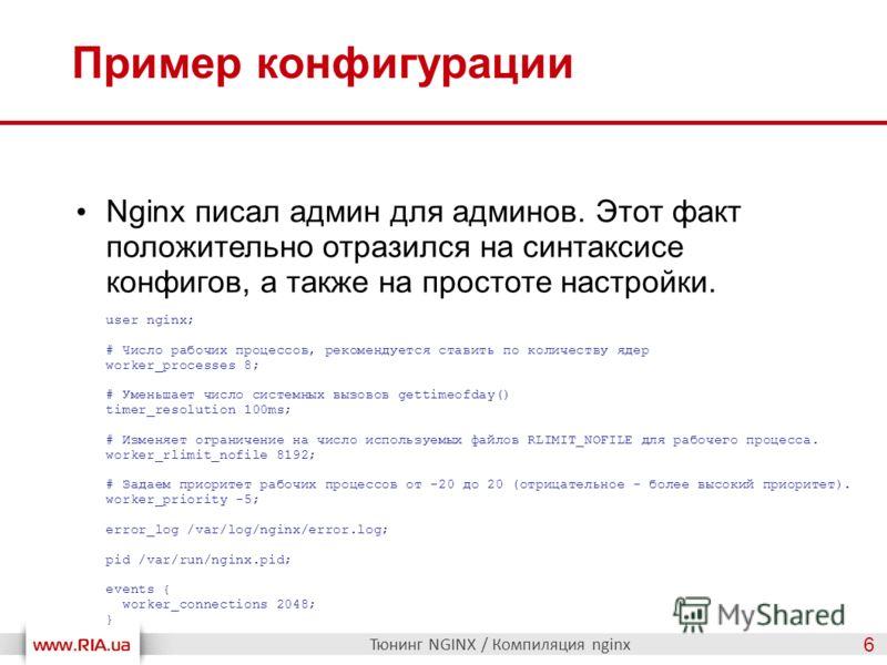 Пример конфигурации Тюнинг NGINX / Компиляция nginx 6 Nginx писал админ для админов. Этот факт положительно отразился на синтаксисе конфигов, а также на простоте настройки. user nginx; # Число рабочих процессов, рекомендуется ставить по количеству яд