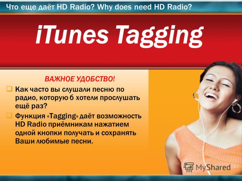 14 ВАЖНОЕ УДОБСТВО! Как часто вы слушали песню по радио, которую б хотели прослушать ещё раз? Функция «Tagging» даёт возможность HD Radio приёмникам нажатием одной кнопки получать и сохранять Ваши любимые песни. Что еще даёт HD Radio? Why does need H