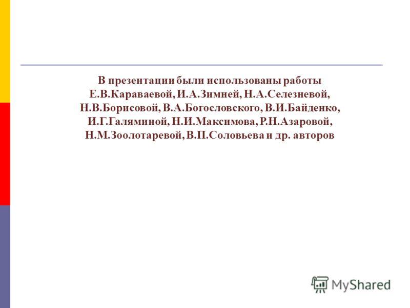 В презентации были использованы работы Е.В.Караваевой, И.А.Зимней, Н.А.Селезневой, Н.В.Борисовой, В.А.Богословского, В.И.Байденко, И.Г.Галяминой, Н.И.Максимова, Р.Н.Азаровой, Н.М.Зоолотаревой, В.П.Соловьева и др. авторов