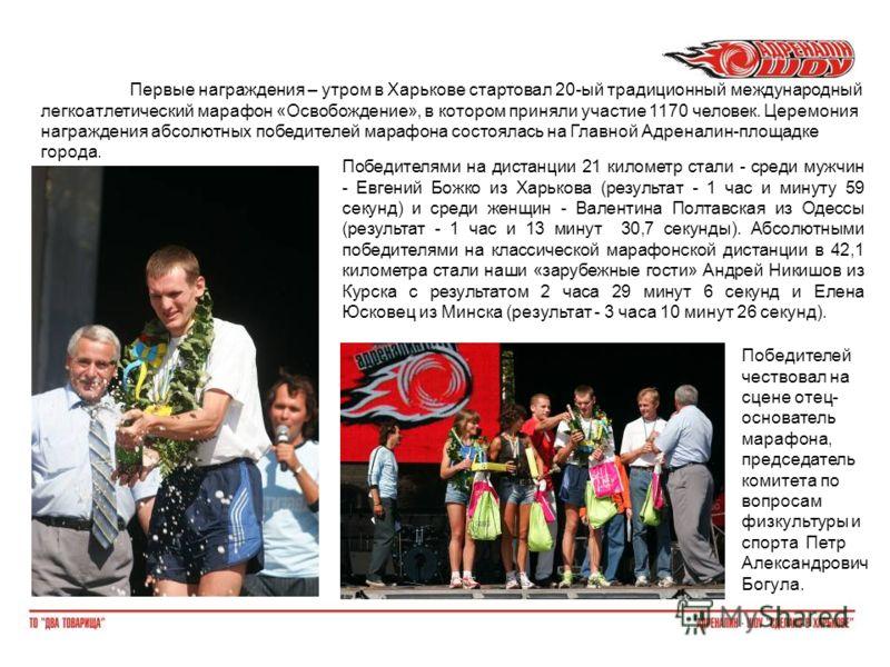Первые награждения – утром в Харькове стартовал 20-ый традиционный международный легкоатлетический марафон «Освобождение», в котором приняли участие 1170 человек. Церемония награждения абсолютных победителей марафона состоялась на Главной Адреналин-п