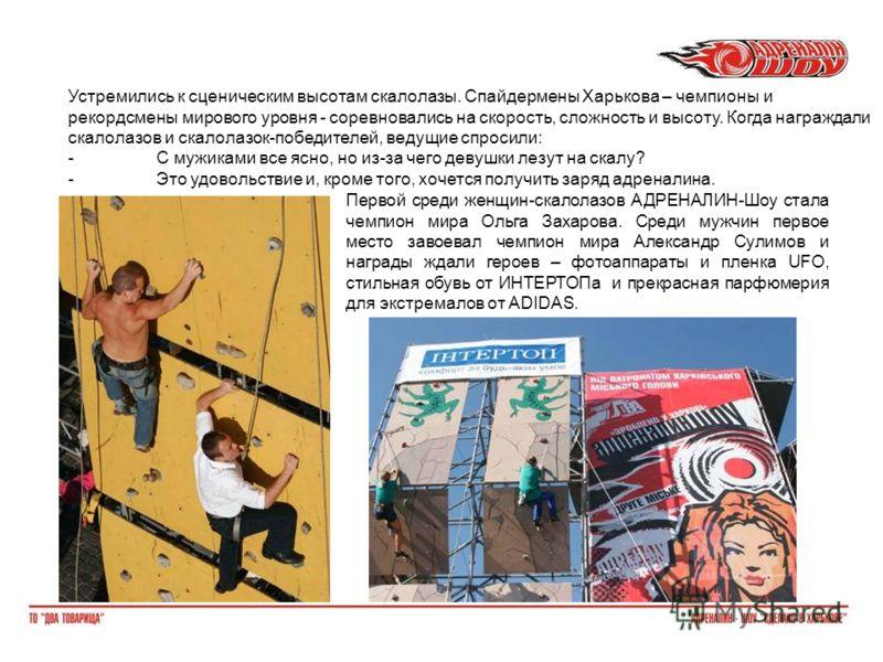 Устремились к сценическим высотам скалолазы. Спайдермены Харькова – чемпионы и рекордсмены мирового уровня - соревновались на скорость, сложность и высоту. Когда награждали скалолазов и скалолазок-победителей, ведущие спросили: -С мужиками все ясно,