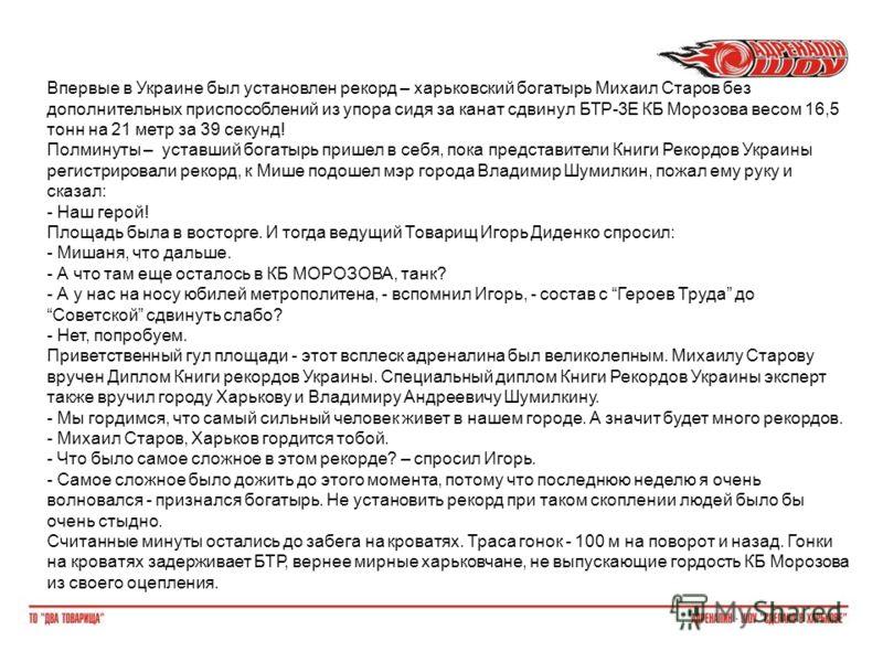 Впервые в Украине был установлен рекорд – харьковский богатырь Михаил Старов без дополнительных приспособлений из упора сидя за канат сдвинул БТР-3Е КБ Морозова весом 16,5 тонн на 21 метр за 39 секунд! Полминуты – уставший богатырь пришел в себя, пок