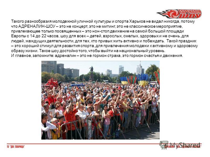 Такого разнообразия молодежной уличной культуры и спорта Харьков не видал никогда, потому что АДРЕНАЛИН-ШОУ – это не концерт, это не митинг, это не классическое мероприятие, привлекающее только посвященных – это нон-стоп движение на самой большой пло