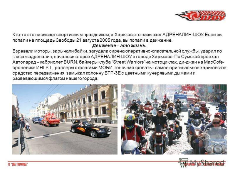 Кто-то это называет спортивным праздником, а Харьков это называет АДРЕНАЛИН-ШОУ. Если вы попали на площадь Свободы 21 августа 2005 года, вы попали в движение. Движение – это жизнь. Взревели моторы, зарычали байки, загудела сирена оперативно-спасатель