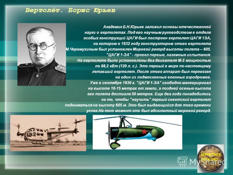 Вертолёт. Борис Юрьев Академик Б.Н.Юрьев заложил основы отечественной науки о вертолетах. Под его научным руководством в отделе особых конструкций ЦАГИ был построен вертолет ЦАГИ 1ЭА, на котором в 1932 году конструктором этого вертолета А.М.Черемухин