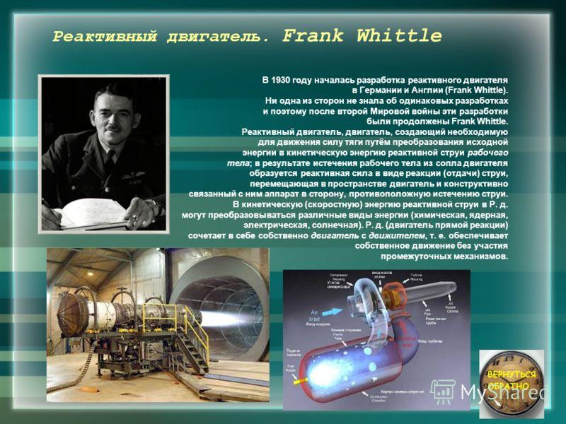 Реактивный двигатель. Frank Whittle В 1930 году началась разработка реактивного двигателя в Германии и Англии (Frank Whittle). Ни одна из сторон не знала об одинаковых разработках и поэтому после второй Мировой войны эти разработки были продолжены Fr