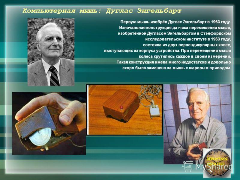 Компьютерная мышь: Дуглас Энгельбарт Первую мышь изобрёл Дуглас Энгельбарт в 1963 году. Изначальная конструкция датчика перемещения мыши, изобретённой Дугласом Энгельбартом в Стэнфордском исследовательском институте в 1963 году, состояла из двух перп