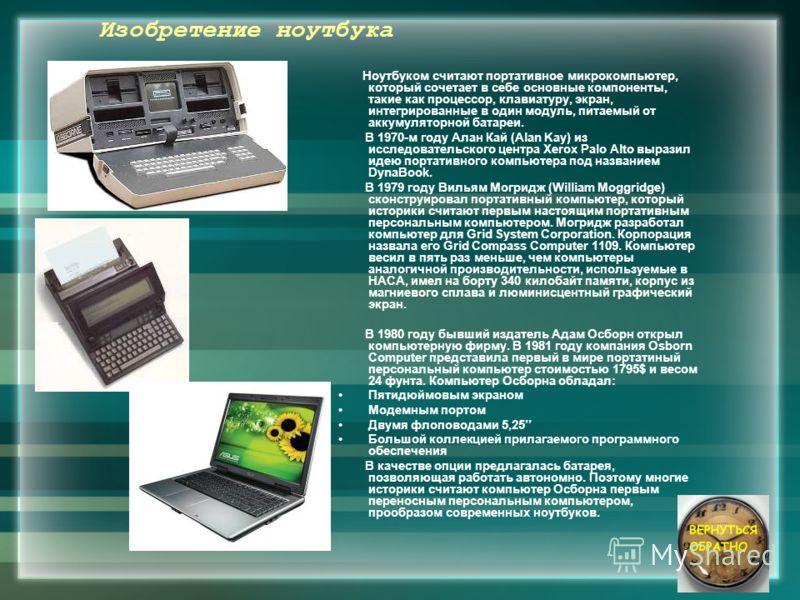 Изобретение ноутбука Ноутбуком считают портативное микрокомпьютер, который сочетает в себе основные компоненты, такие как процессор, клавиатуру, экран, интегрированные в один модуль, питаемый от аккумуляторной батареи. В 1970-м году Алан Кай (Alan Ka