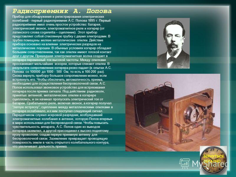 Радиоприемник А. Попова Прибор для обнаружения и регистрирования электрических колебаний - первый радиоприемник А.С. Попова 1895 г. Первый радиоприёмник имел очень простое устройство: батарея, электрический звонок, электромагнитное реле и когерер (от