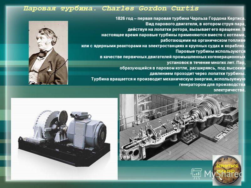 Паровая турбина. Charles Gordon Curtis 1826 год – первая паровая турбина Чарльза Гордона Кертиса. Вид парового двигателя, в котором струя пара, действуя на лопатки ротора, вызывает его вращение. В настоящее время паровые турбины применяются вместе с