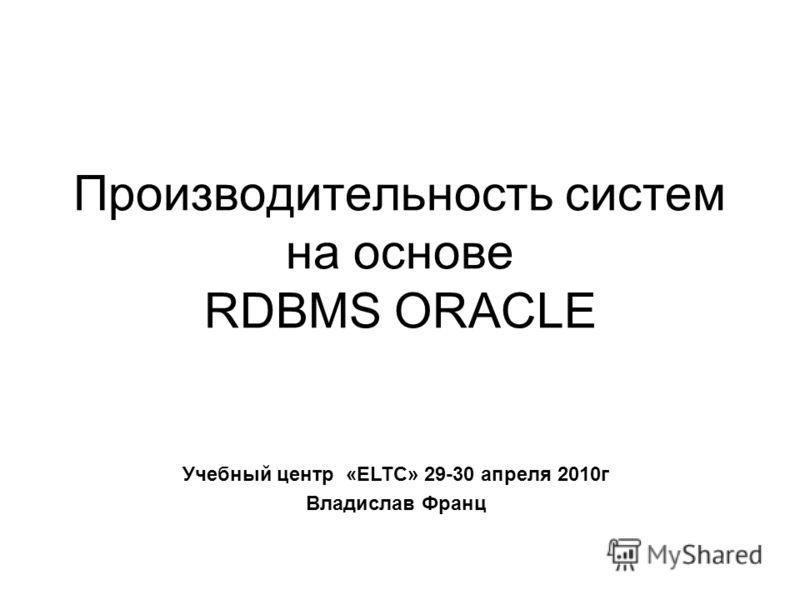 Производительность систем на основе RDBMS ORACLE Учебный центр «ELTC» 29-30 апреля 2010г Владислав Франц