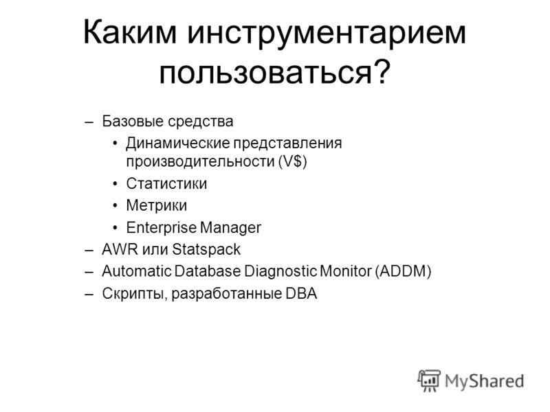 Каким инструментарием пользоваться? –Базовые средства Динамические представления производительности (V$) Статистики Метрики Enterprise Manager –AWR или Statspack –Automatic Database Diagnostic Monitor (ADDM) –Скрипты, разработанные DBA
