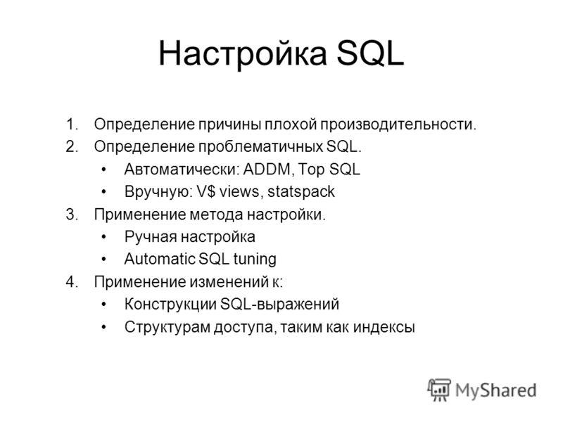 Настройка SQL 1.Определение причины плохой производительности. 2.Определение проблематичных SQL. Автоматически: ADDM, Top SQL Вручную: V$ views, statspack 3.Применение метода настройки. Ручная настройка Automatic SQL tuning 4.Применение изменений к: