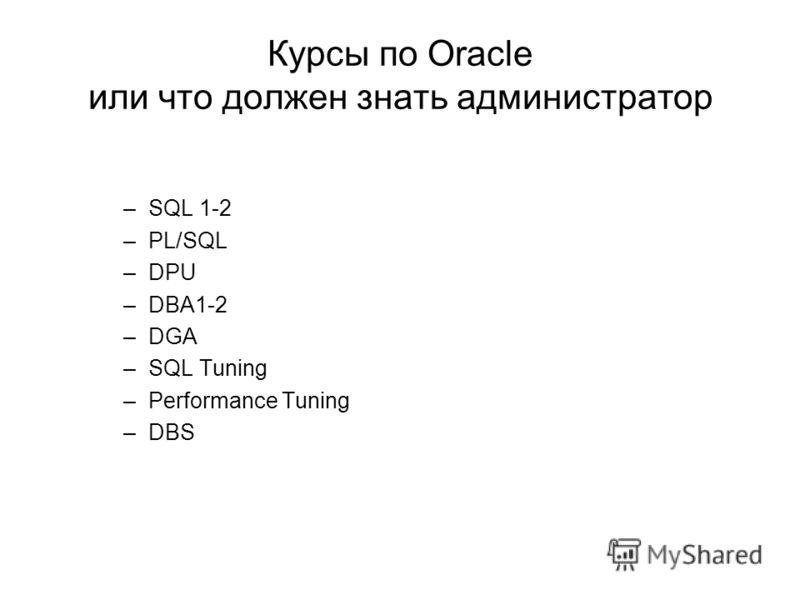 Курсы по Oracle или что должен знать администратор –SQL 1-2 –PL/SQL –DPU –DBA1-2 –DGA –SQL Tuning –Performance Tuning –DBS