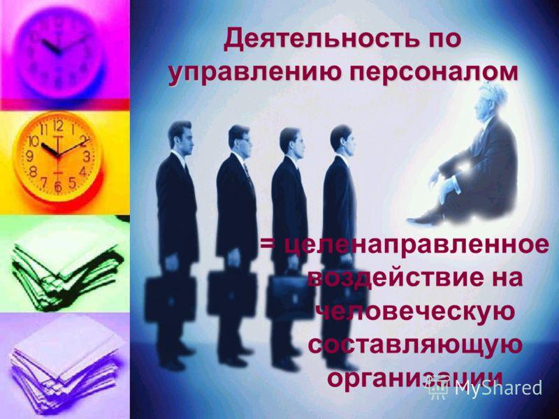 Деятельность по управлению персоналом = целенаправленное воздействие на человеческую составляющую организации