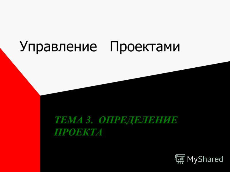 Управление Проектами ТЕМА 3. ОПРЕДЕЛЕНИЕ ПРОЕКТА