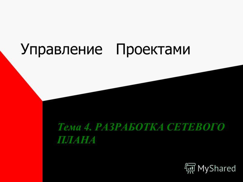 Управление Проектами Тема 4. РАЗРАБОТКА СЕТЕВОГО ПЛАНА