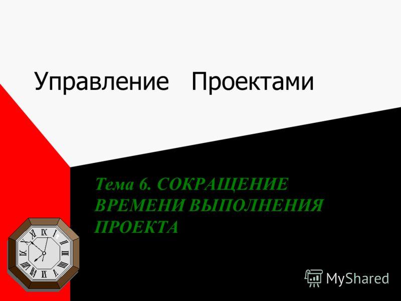 Управление Проектами Тема 6. СОКРАЩЕНИЕ ВРЕМЕНИ ВЫПОЛНЕНИЯ ПРОЕКТА