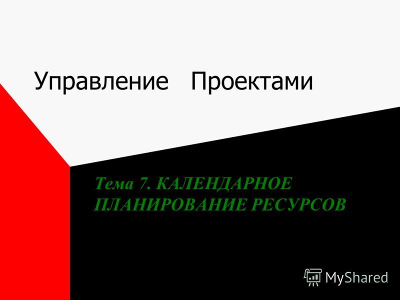 Управление Проектами Тема 7. КАЛЕНДАРНОЕ ПЛАНИРОВАНИЕ РЕСУРСОВ