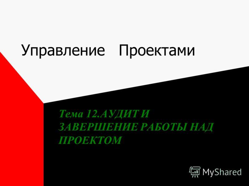 Управление Проектами Тема 12.АУДИТ И ЗАВЕРШЕНИЕ РАБОТЫ НАД ПРОЕКТОМ