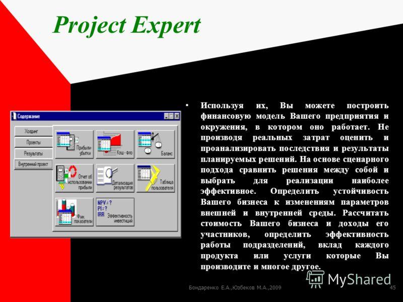Бондаренко Е.А.,Юзбеков М.А.,200945 Project Expert Используя их, Вы можете построить финансовую модель Вашего предприятия и окружения, в котором оно работает. Не производя реальных затрат оценить и проанализировать последствия и результаты планируемы
