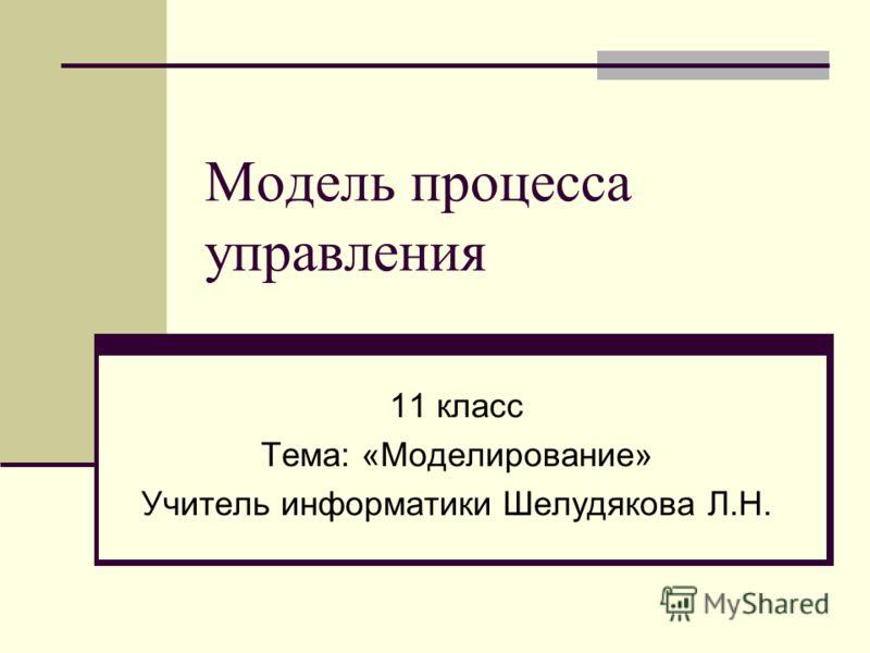 Модель процесса управления 11 класс Тема: «Моделирование» Учитель информатики Шелудякова Л.Н.