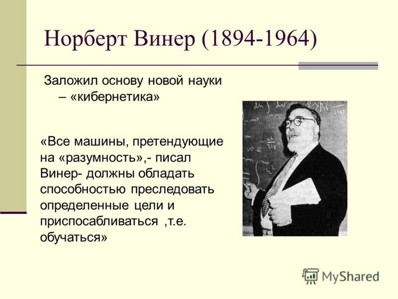 Норберт Винер (1894-1964) Заложил основу новой науки – «кибернетика» «Все машины, претендующие на «разумность»,- писал Винер- должны обладать способностью преследовать определенные цели и приспосабливаться,т.е. обучаться»