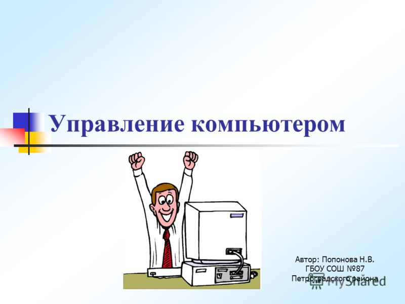 Управление компьютером Автор: Попонова Н.В. ГБОУ СОШ 87 Петроградского района