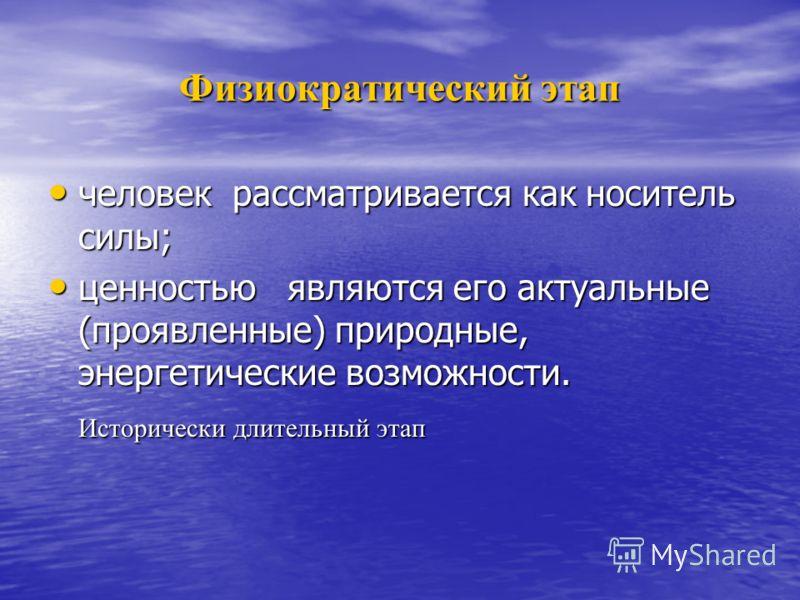 Физиократический этап человек рассматривается как носитель силы; человек рассматривается как носитель силы; ценностью являются его актуальные (проявленные) природные, энергетические возможности. ценностью являются его актуальные (проявленные) природн