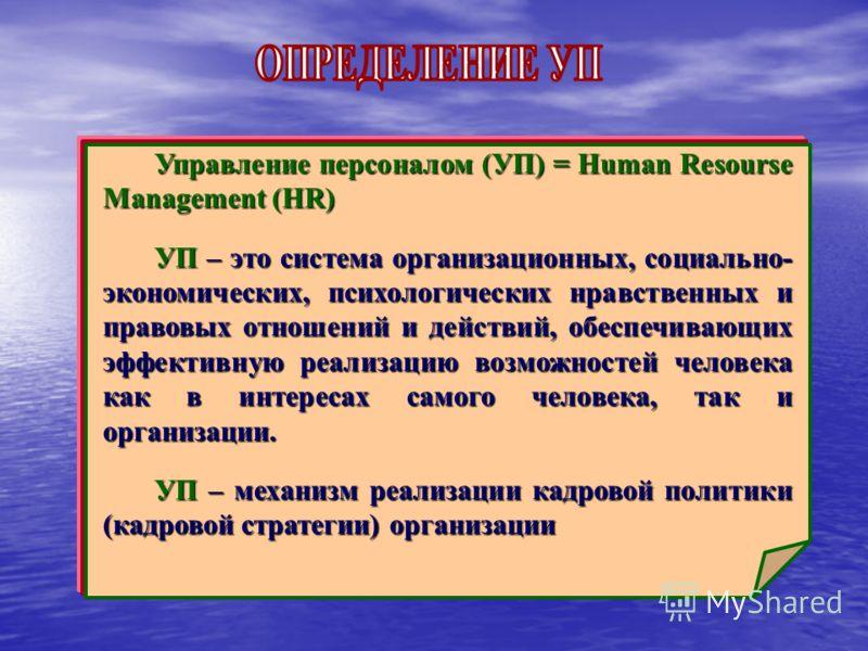 Управление персоналом (УП) = Human Resourse Management (HR) УП – это система организационных, социально- экономических, психологических нравственных и правовых отношений и действий, обеспечивающих эффективную реализацию возможностей человека как в ин