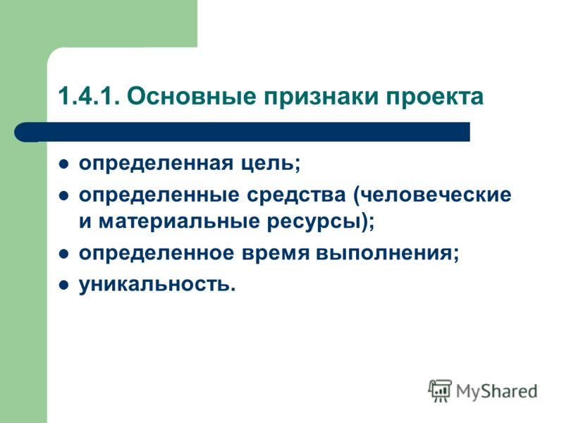 1.4.1. Основные признаки проекта определенная цель; определенные средства (человеческие и материальные ресурсы); определенное время выполнения; уникальность.