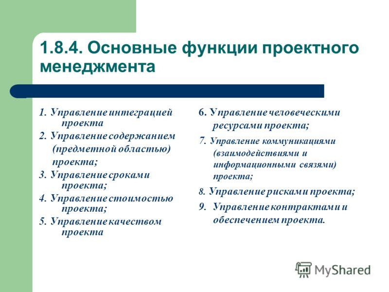 1.8.4. Основные функции проектного менеджмента 1. Управление интеграцией проекта 2. Управление содержанием (предметной областью) проекта; 3. Управление сроками проекта; 4. Управление стоимостью проекта; 5. Управление качеством проекта 6. Управление ч