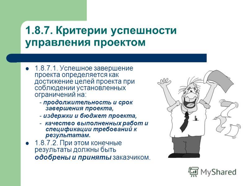1.8.7. Критерии успешности управления проектом 1.8.7.1. Успешное завершение проекта определяется как достижение целей проекта при соблюдении установленных ограничений на: - продолжительность и срок завершения проекта, - издержки и бюджет проекта, - к